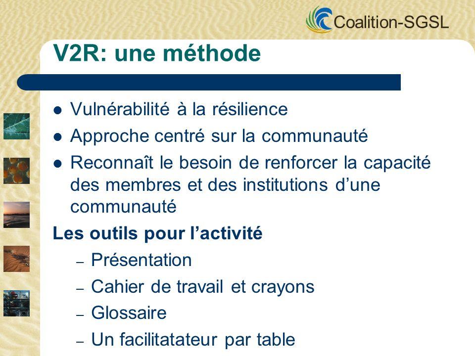 Coalition-SGSL V2R: une méthode Vulnérabilité à la résilience Approche centré sur la communauté Reconnaît le besoin de renforcer la capacité des membres et des institutions dune communauté Les outils pour lactivité – Présentation – Cahier de travail et crayons – Glossaire – Un facilitatateur par table