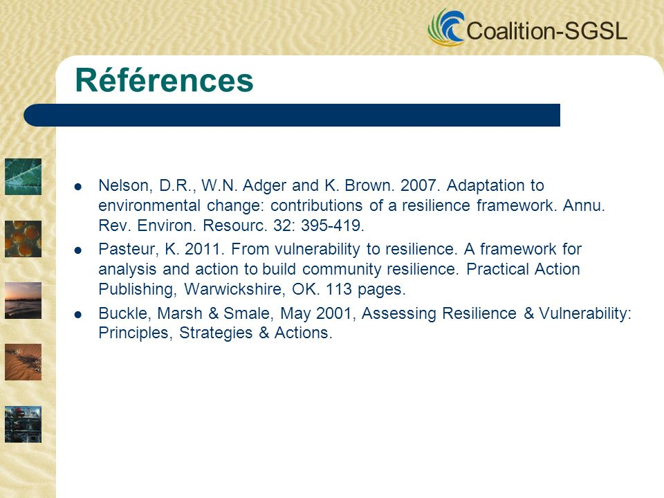 Coalition-SGSL Références Nelson, D.R., W.N. Adger and K. Brown. 2007. Adaptation to environmental change: contributions of a resilience framework. An