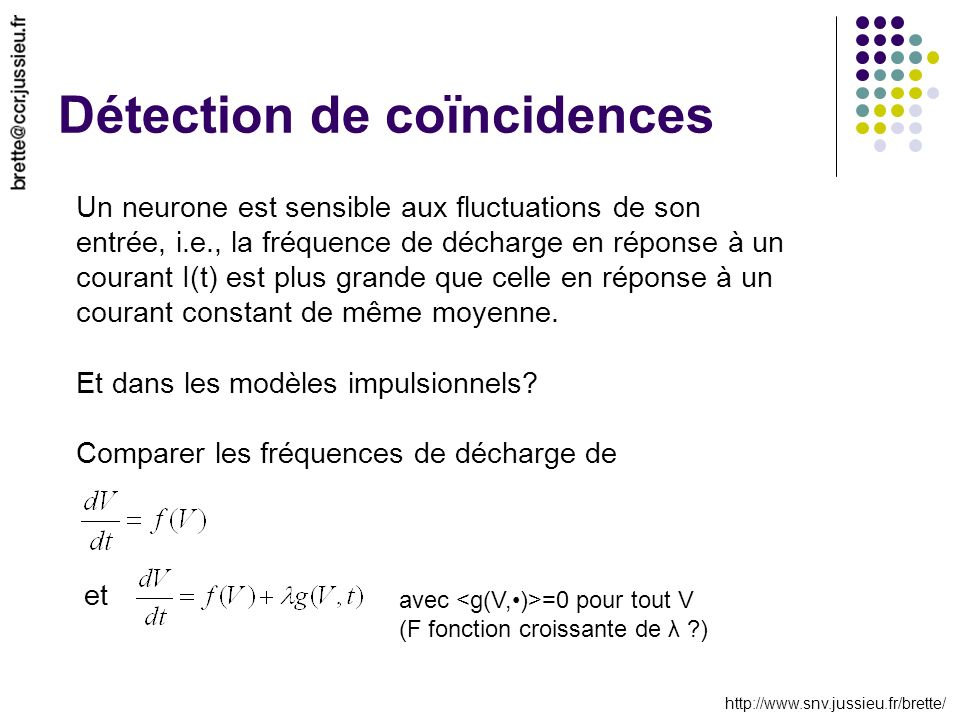 http://www.snv.jussieu.fr/brette/ Détection de coïncidences Un neurone est sensible aux fluctuations de son entrée, i.e., la fréquence de décharge en réponse à un courant I(t) est plus grande que celle en réponse à un courant constant de même moyenne.