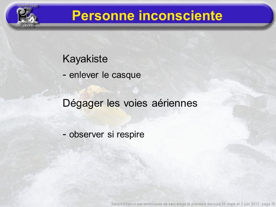 Sensibilisation aux techniques de sauvetage et premiers secours 26 mars et 2 juin 2013, page 18 Personne inconsciente Kayakiste - enlever le casque Dégager les voies aériennes - observer si respire