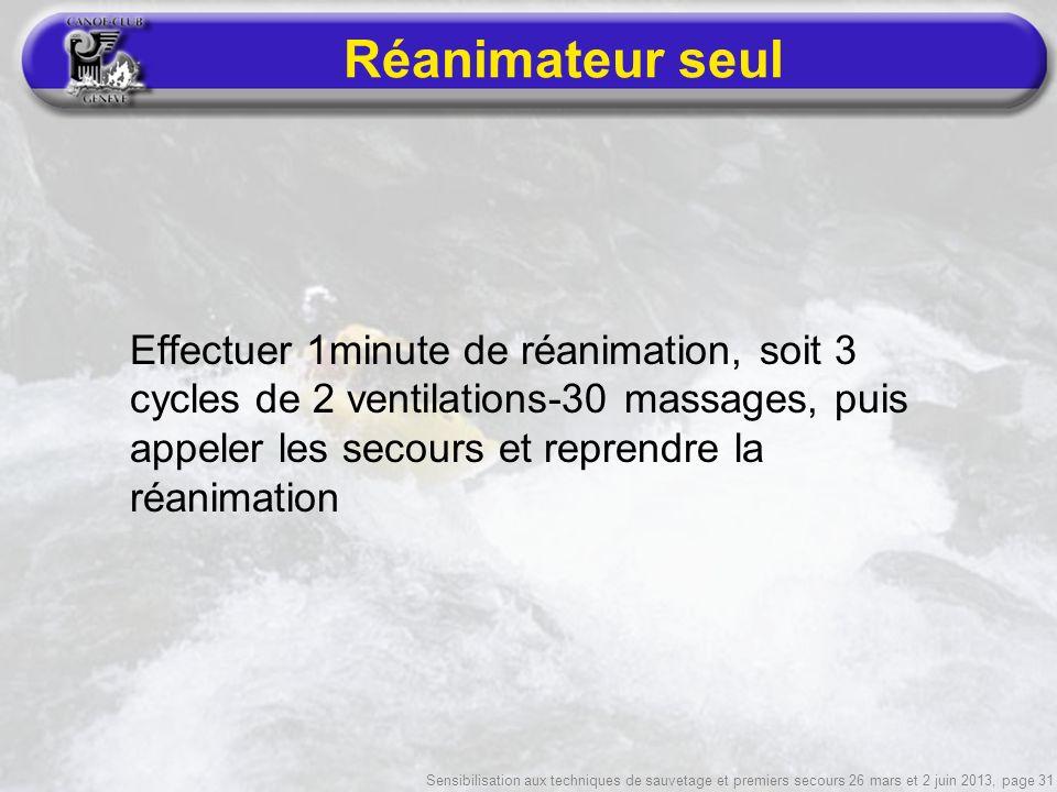 Sensibilisation aux techniques de sauvetage et premiers secours 26 mars et 2 juin 2013, page 31 Réanimateur seul Effectuer 1minute de réanimation, soit 3 cycles de 2 ventilations-30 massages, puis appeler les secours et reprendre la réanimation