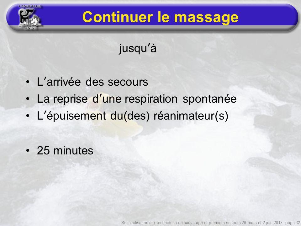 Sensibilisation aux techniques de sauvetage et premiers secours 26 mars et 2 juin 2013, page 32 Continuer le massage jusquà Larrivée des secours La reprise dune respiration spontanée Lépuisement du(des) réanimateur(s) 25 minutes