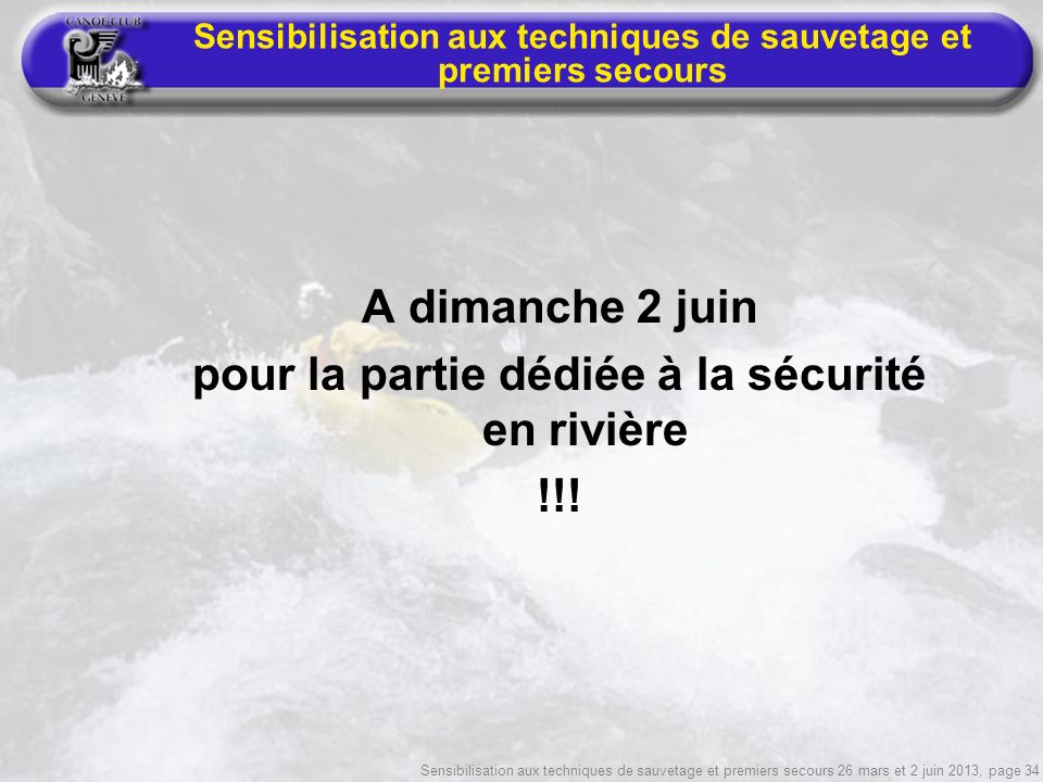 Sensibilisation aux techniques de sauvetage et premiers secours 26 mars et 2 juin 2013, page 34 Sensibilisation aux techniques de sauvetage et premiers secours A dimanche 2 juin pour la partie dédiée à la sécurité en rivière !!!