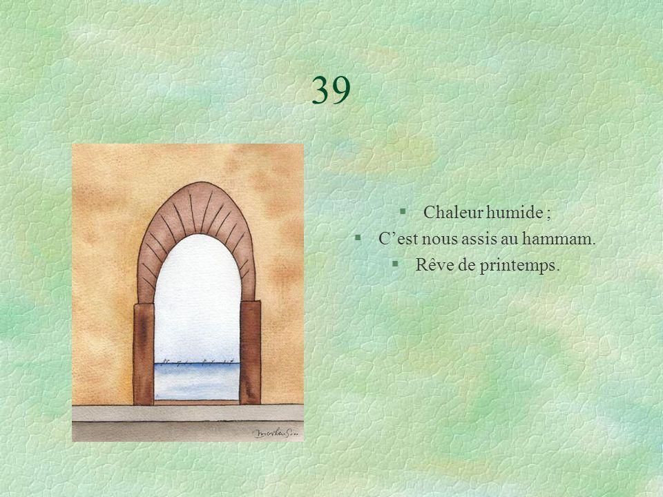 39 §Chaleur humide ; §Cest nous assis au hammam. §Rêve de printemps.