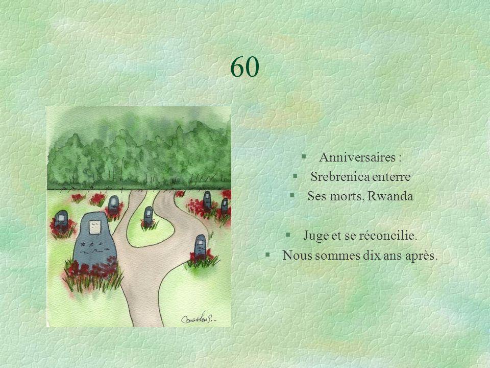 60 §Anniversaires : §Srebrenica enterre §Ses morts, Rwanda §Juge et se réconcilie.