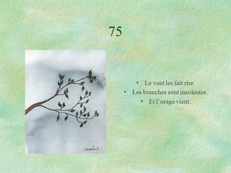 75 §Le vent les fait rire. §Les branches sont insolentes. §Et lorage vient.