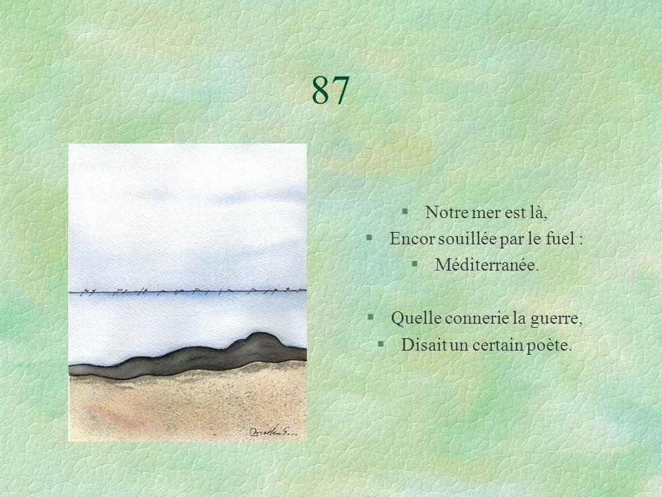 87 §Notre mer est là, §Encor souillée par le fuel : §Méditerranée.