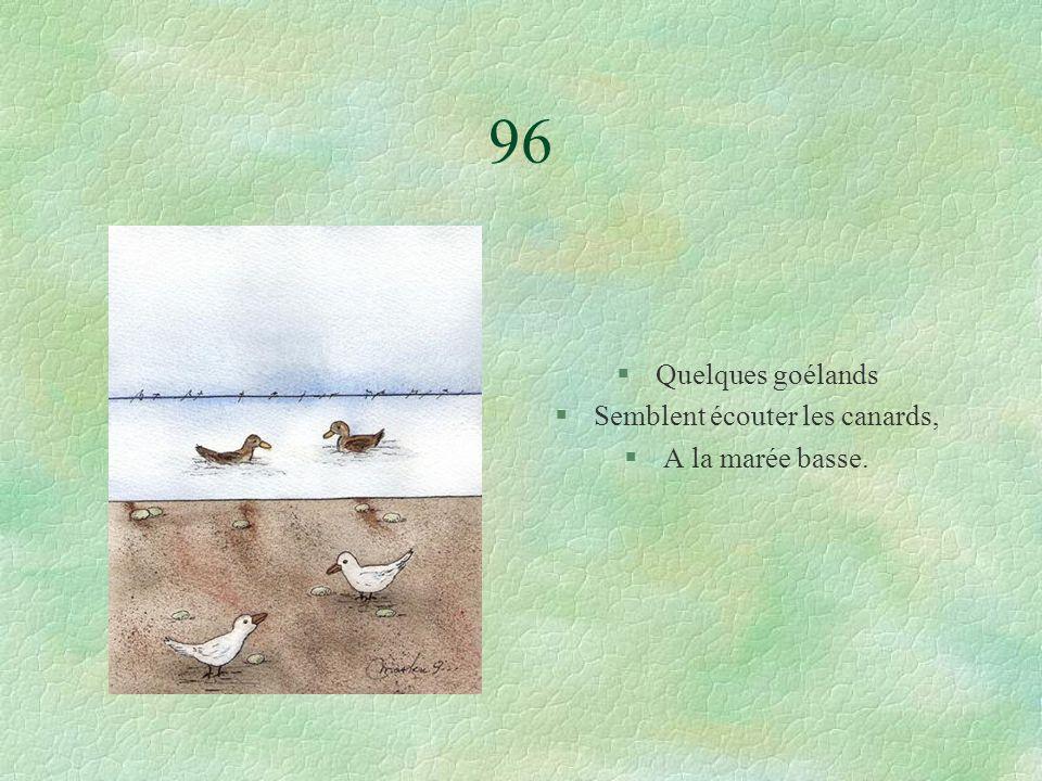 96 §Quelques goélands §Semblent écouter les canards, §A la marée basse.