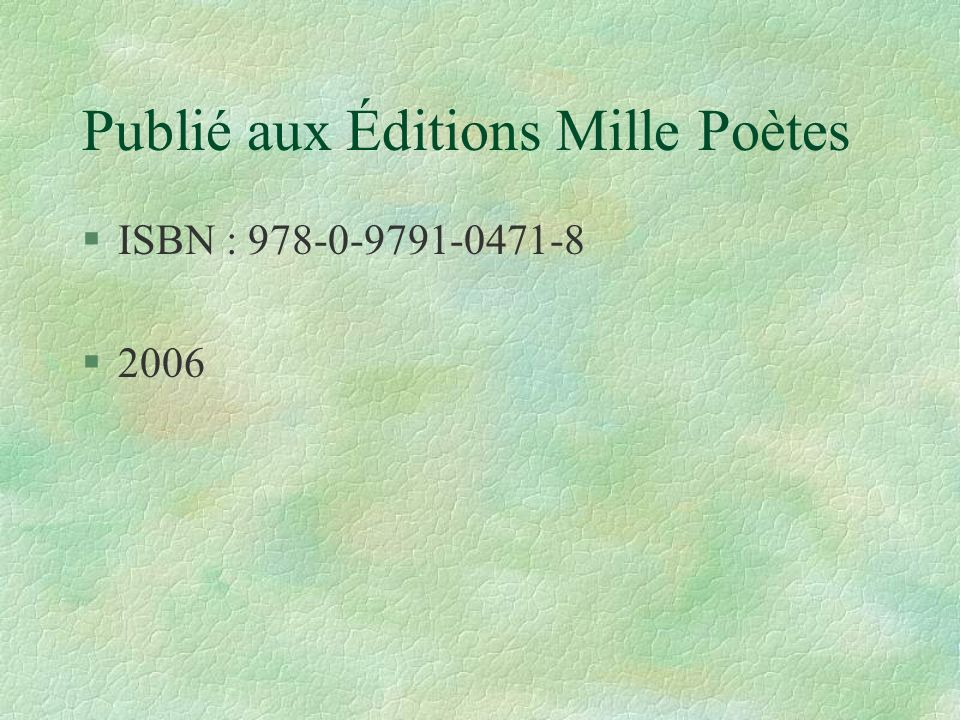 Publié aux Éditions Mille Poètes §ISBN : 978-0-9791-0471-8 §2006