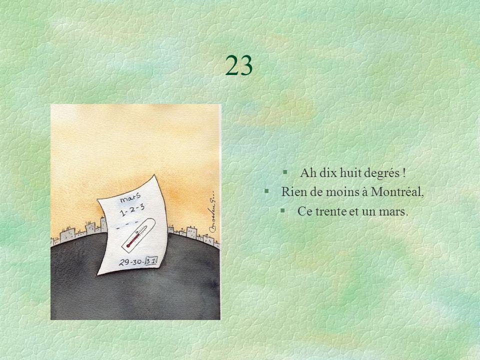 23 §Ah dix huit degrés ! §Rien de moins à Montréal, §Ce trente et un mars.
