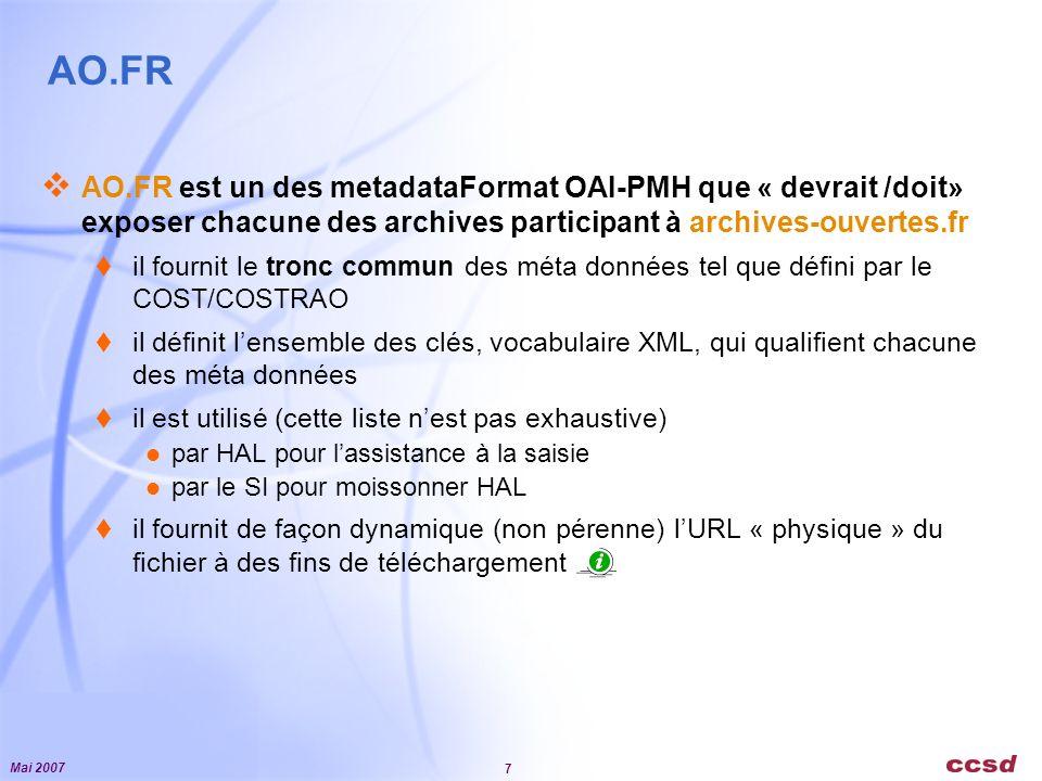 Mai 2007 7 AO.FR AO.FR est un des metadataFormat OAI-PMH que « devrait /doit» exposer chacune des archives participant à archives-ouvertes.fr il fournit le tronc commun des méta données tel que défini par le COST/COSTRAO il définit lensemble des clés, vocabulaire XML, qui qualifient chacune des méta données il est utilisé (cette liste nest pas exhaustive) par HAL pour lassistance à la saisie par le SI pour moissonner HAL il fournit de façon dynamique (non pérenne) lURL « physique » du fichier à des fins de téléchargement