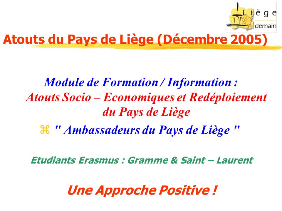 Atouts du Pays de Liège (Décembre 2005) Module de Formation / Information : Atouts Socio – Economiques et Redéploiement du Pays de Liège Ambassadeurs du Pays de Liège Etudiants Erasmus : Gramme & Saint – Laurent Une Approche Positive !