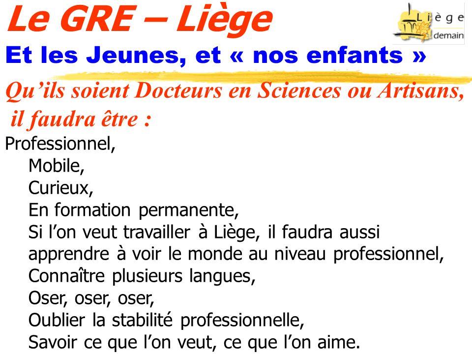 Le GRE – Liège Et les Jeunes, et « nos enfants » Quils soient Docteurs en Sciences ou Artisans, il faudra être : Professionnel, Mobile, Curieux, En fo