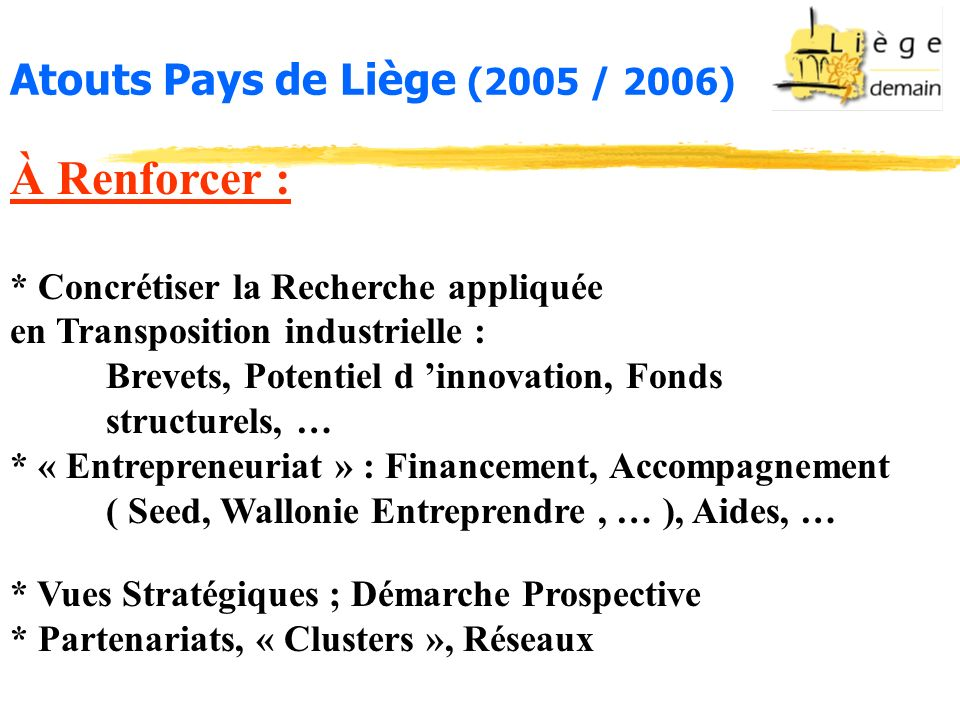 Atouts Pays de Liège (2005 / 2006) À Renforcer : * Concrétiser la Recherche appliquée en Transposition industrielle : Brevets, Potentiel d innovation, Fonds structurels, … * « Entrepreneuriat » : Financement, Accompagnement ( Seed, Wallonie Entreprendre, … ), Aides, … * Vues Stratégiques ; Démarche Prospective * Partenariats, « Clusters », Réseaux