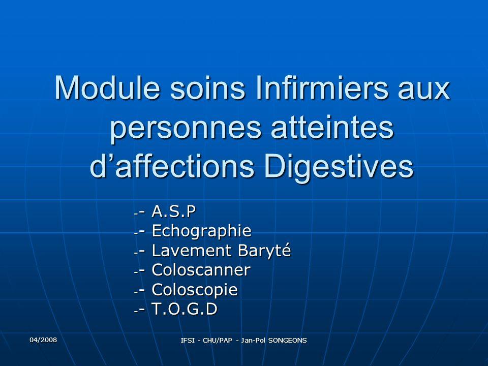04/2008 IFSI - CHU/PAP - Jan-Pol SONGEONS Module soins Infirmiers aux personnes atteintes daffections Digestives - - A.S.P - - Echographie - - Lavement Baryté - - Coloscanner - - Coloscopie - - T.O.G.D