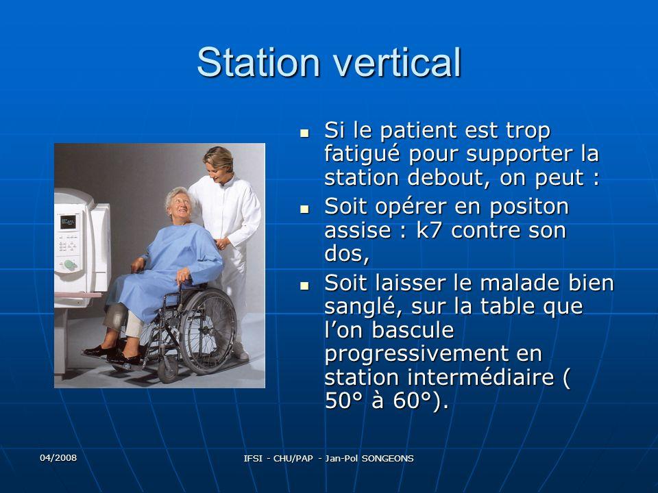 04/2008 IFSI - CHU/PAP - Jan-Pol SONGEONS Station vertical Si le patient est trop fatigué pour supporter la station debout, on peut : Si le patient est trop fatigué pour supporter la station debout, on peut : Soit opérer en positon assise : k7 contre son dos, Soit opérer en positon assise : k7 contre son dos, Soit laisser le malade bien sanglé, sur la table que lon bascule progressivement en station intermédiaire ( 50° à 60°).