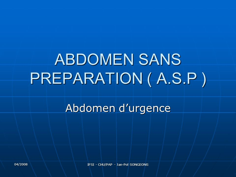 04/2008 IFSI - CHU/PAP - Jan-Pol SONGEONS ABDOMEN SANS PREPARATION ( A.S.P ) Abdomen durgence