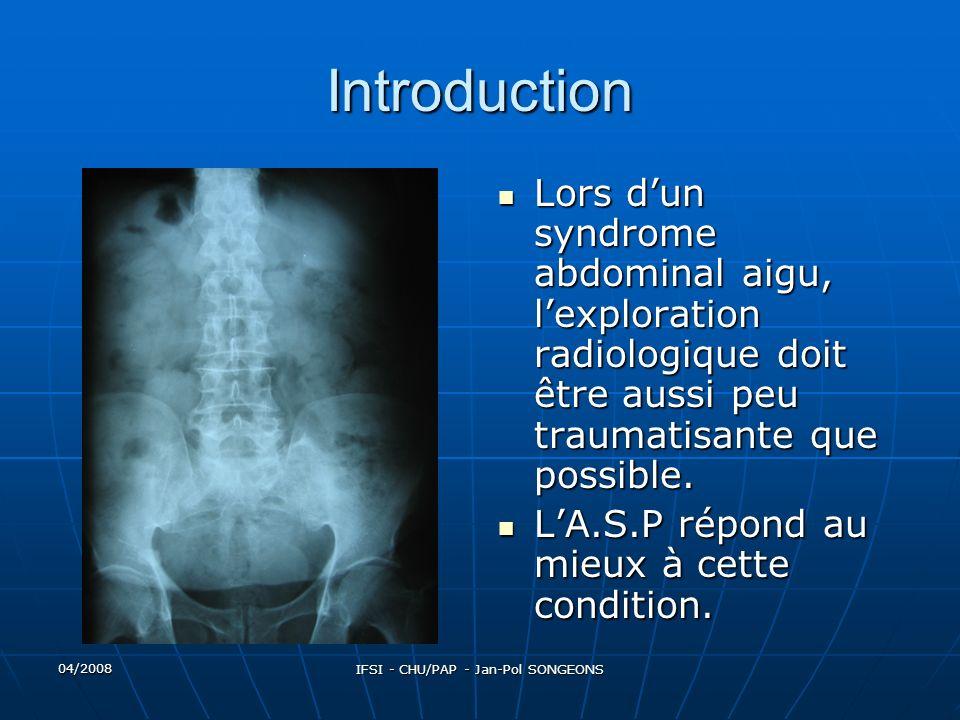 04/2008 IFSI - CHU/PAP - Jan-Pol SONGEONS Introduction Il permet daffirmer dans la plus part des cas le diagnostic de perforation ou docclusion, de localiser la lésion sur le grêle ou sur le colon, de soupçonner sa nature fonctionnelle, inflammatoire ou mécanique.