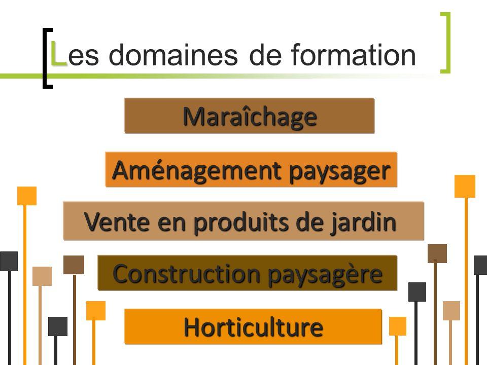 L L es domaines de formationMaraîchage Construction paysagère Vente en produits de jardin Aménagement paysager Horticulture