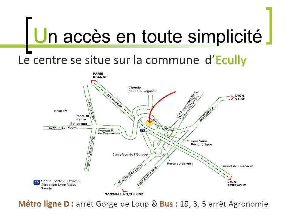 U U n accès en toute simplicité Ecully Le centre se situe sur la commune dEcully Accès par les transports en commun : Métro ligne DBus : Métro ligne D : arrêt Gorge de Loup & Bus : 19, 3, 5 arrêt Agronomie