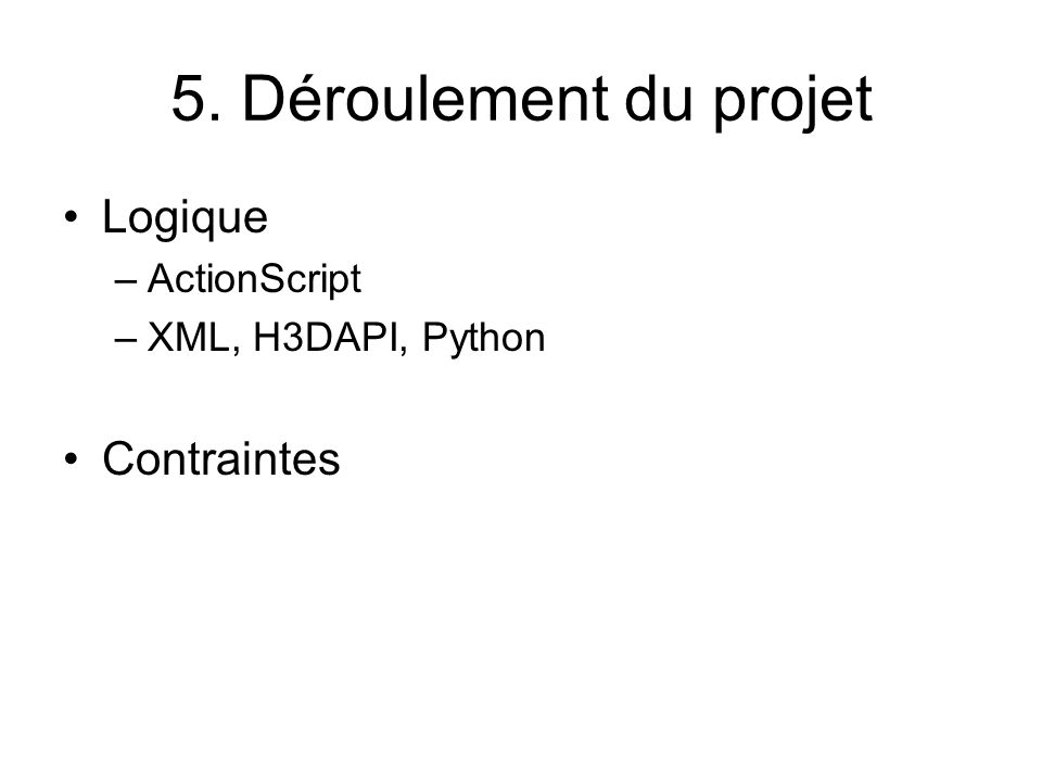 5. Déroulement du projet Logique –ActionScript –XML, H3DAPI, Python Contraintes