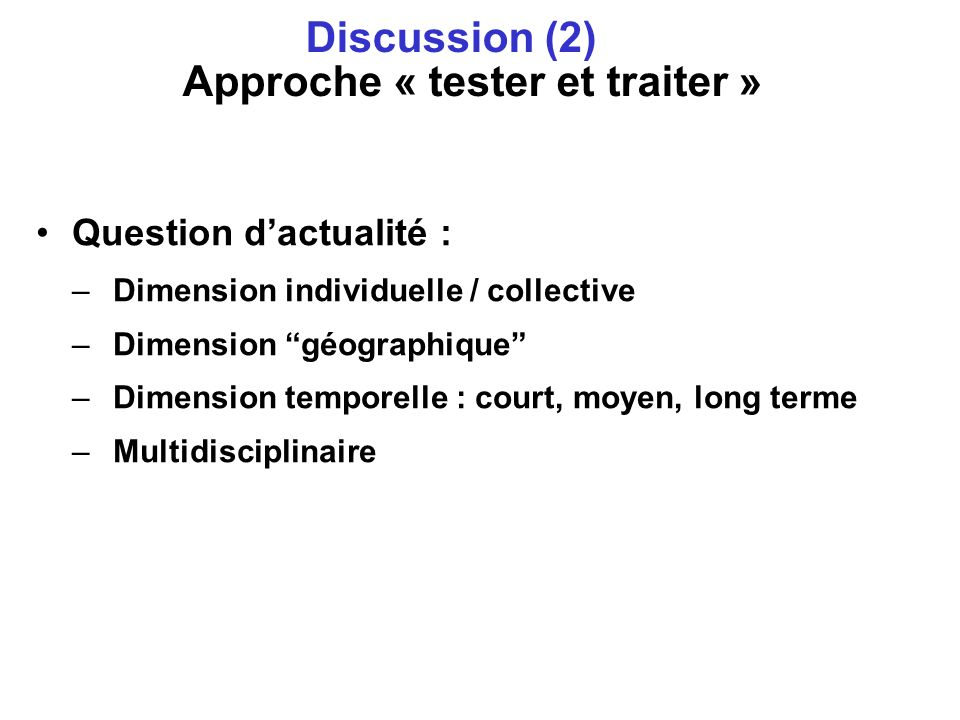 Question dactualité : –Dimension individuelle / collective –Dimension géographique –Dimension temporelle : court, moyen, long terme –Multidisciplinaire Discussion (2)… Approche « tester et traiter »