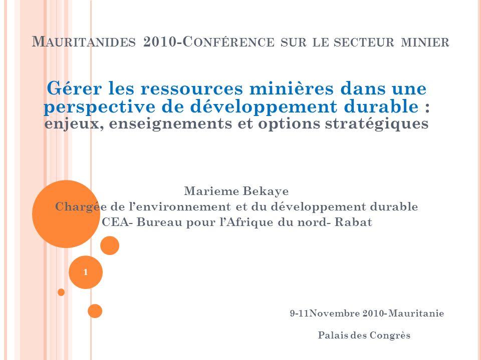 M AURITANIDES 2010-C ONFÉRENCE SUR LE SECTEUR MINIER Gérer les ressources minières dans une perspective de développement durable : enjeux, enseignements et options stratégiques Marieme Bekaye Chargée de lenvironnement et du développement durable CEA- Bureau pour lAfrique du nord- Rabat 9-11Novembre 2010- Mauritanie Palais des Congrès 1