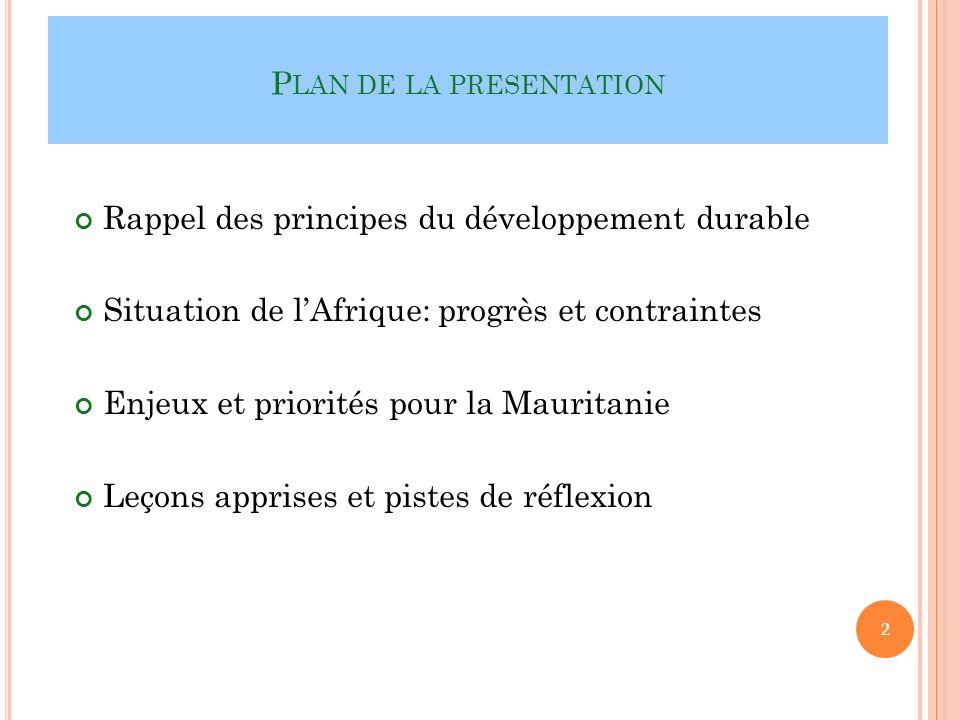 P LAN DE LA PRESENTATION Rappel des principes du développement durable Situation de lAfrique: progrès et contraintes Enjeux et priorités pour la Mauritanie Leçons apprises et pistes de réflexion 2