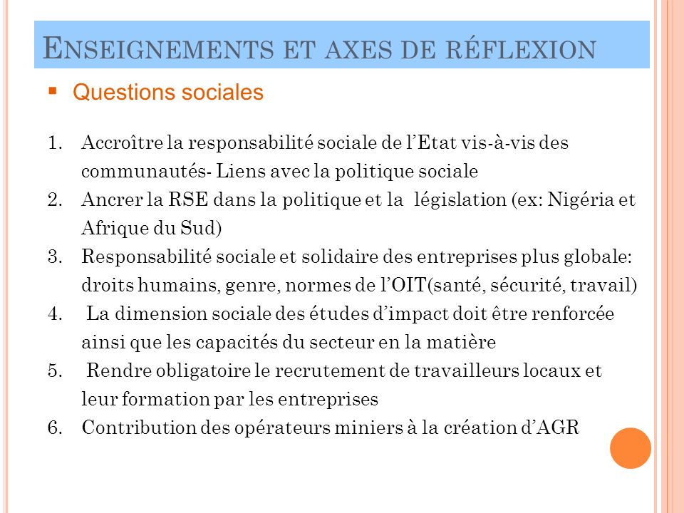 E NSEIGNEMENTS ET AXES DE RÉFLEXION 22 Questions sociales 1.Accroître la responsabilité sociale de lEtat vis-à-vis des communautés- Liens avec la politique sociale 2.Ancrer la RSE dans la politique et la législation (ex: Nigéria et Afrique du Sud) 3.Responsabilité sociale et solidaire des entreprises plus globale: droits humains, genre, normes de lOIT(santé, sécurité, travail) 4.