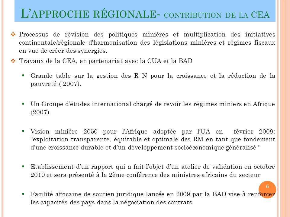 L APPROCHE RÉGIONALE - CONTRIBUTION DE LA CEA Processus de révision des politiques minières et multiplication des initiatives continentale/régionale dharmonisation des législations minières et régimes fiscaux en vue de créer des synergies.