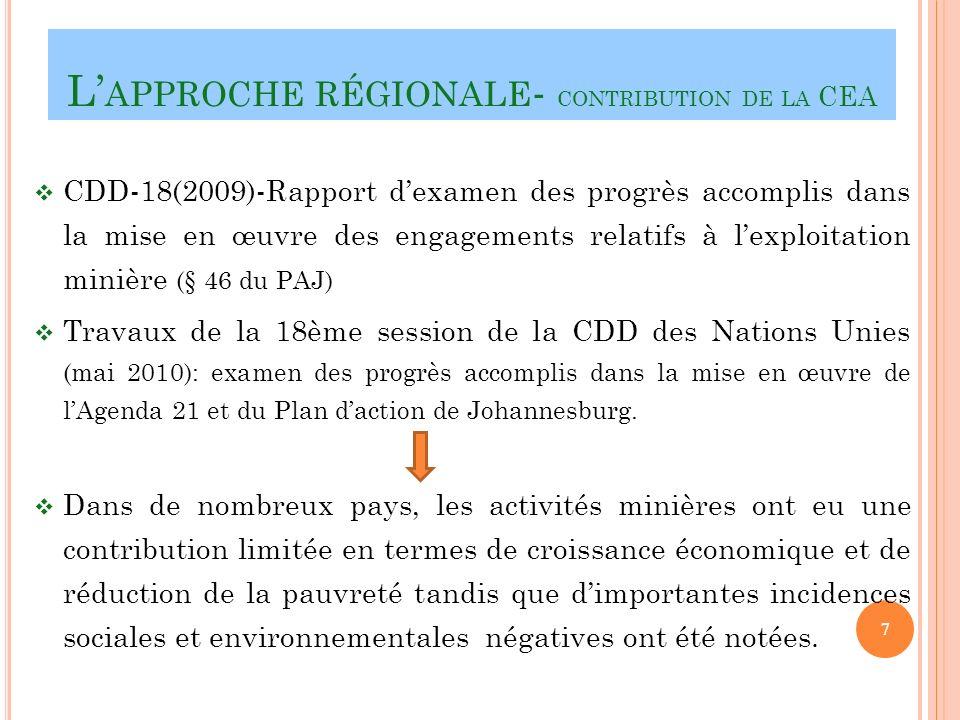 L APPROCHE RÉGIONALE - CONTRIBUTION DE LA CEA CDD-18(2009)-Rapport dexamen des progrès accomplis dans la mise en œuvre des engagements relatifs à lexploitation minière (§ 46 du PAJ) Travaux de la 18ème session de la CDD des Nations Unies (mai 2010): examen des progrès accomplis dans la mise en œuvre de lAgenda 21 et du Plan daction de Johannesburg.