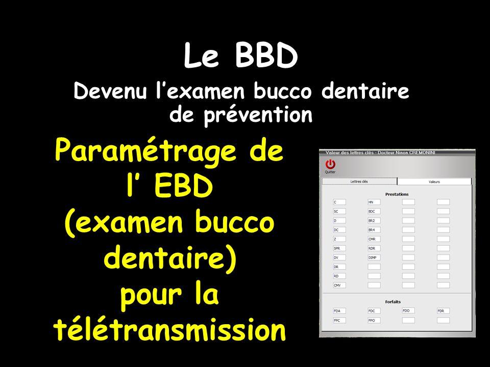 Paramétrage de l EBD (examen bucco dentaire) pour la télétransmission Le BBD Devenu lexamen bucco dentaire de prévention
