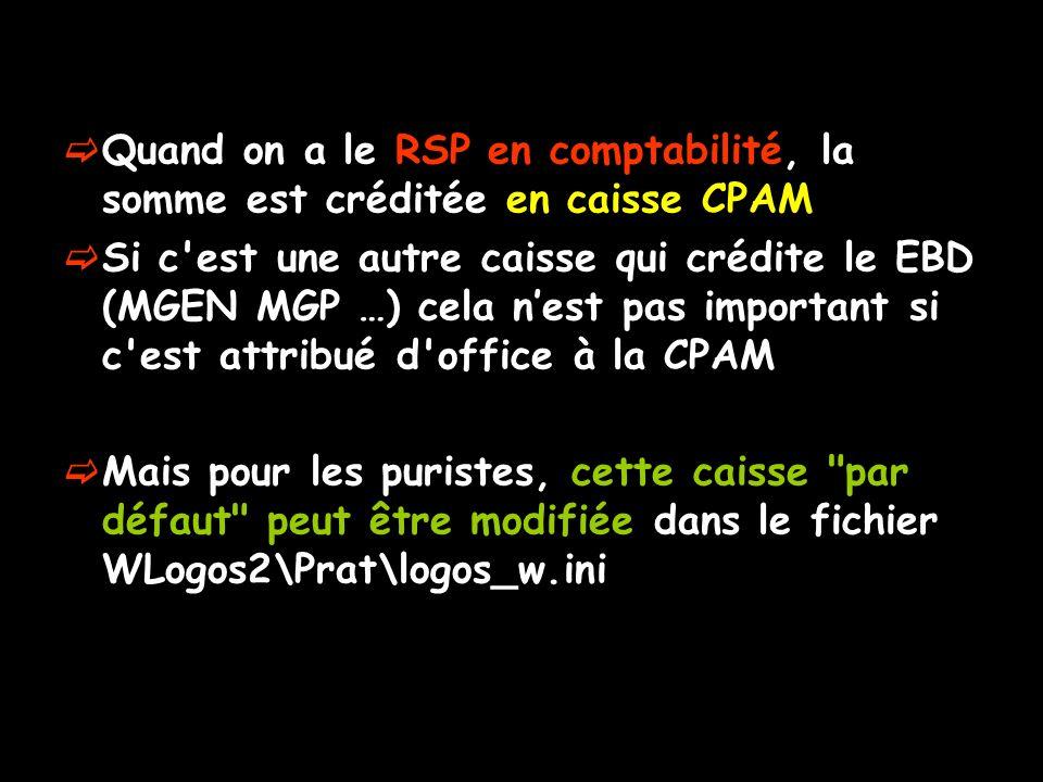 Quand on a le RSP en comptabilité, la somme est créditée en caisse CPAM Si c est une autre caisse qui crédite le EBD (MGEN MGP …) cela nest pas important si c est attribué d office à la CPAM Mais pour les puristes, cette caisse par défaut peut être modifiée dans le fichier WLogos2\Prat\logos_w.ini