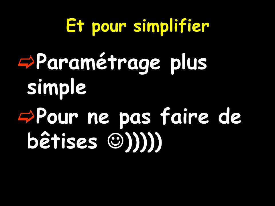 Et pour simplifier Paramétrage plus simple Pour ne pas faire de bêtises )))))