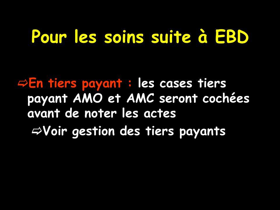 Pour les soins suite à EBD En tiers payant : les cases tiers payant AMO et AMC seront cochées avant de noter les actes Voir gestion des tiers payants