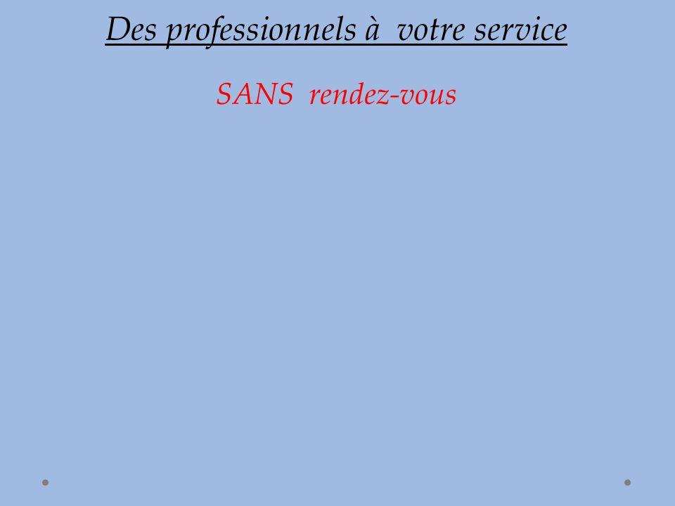 Des professionnels à votre service SANS rendez-vous