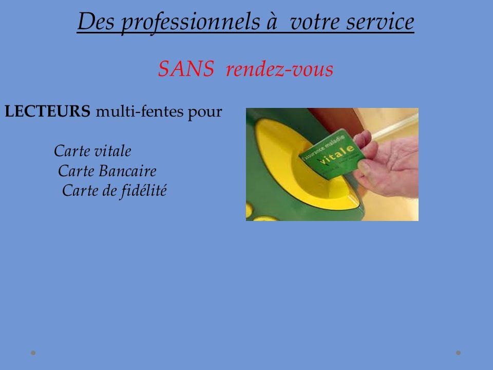 Des professionnels à votre service SANS rendez-vous LECTEURS multi-fentes pour Carte vitale Carte Bancaire Carte de fidélité