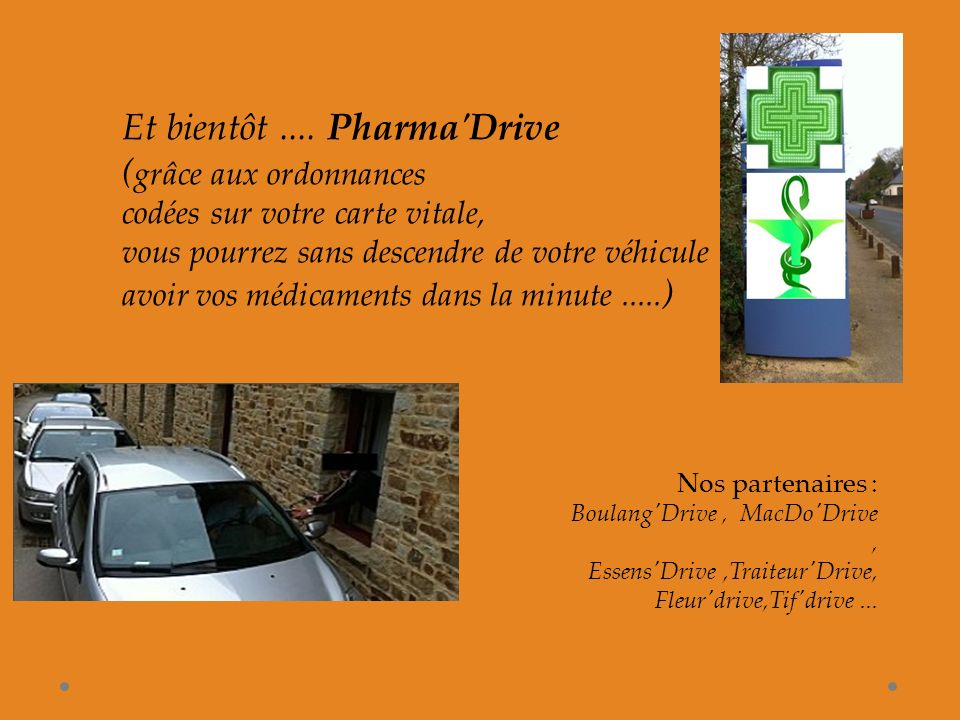 Et bientôt.... Pharma'Drive ( grâce aux ordonnances codées sur votre carte vitale, vous pourrez sans descendre de votre véhicule avoir vos médicaments