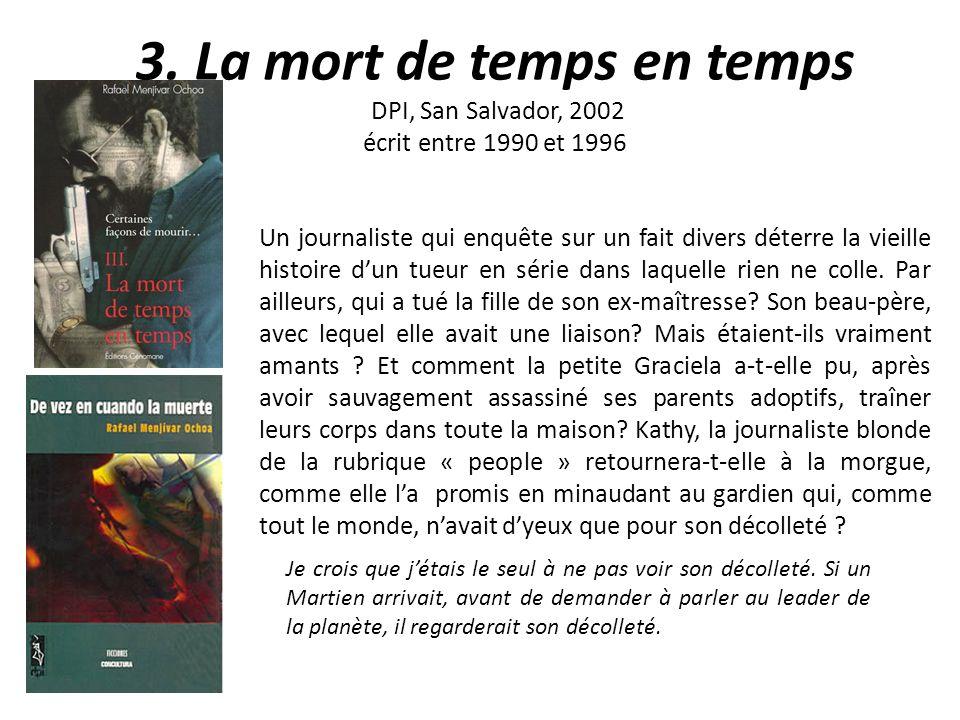 3. La mort de temps en temps DPI, San Salvador, 2002 écrit entre 1990 et 1996 Un journaliste qui enquête sur un fait divers déterre la vieille histoir