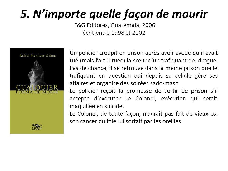 5. Nimporte quelle façon de mourir F&G Editores, Guatemala, 2006 écrit entre 1998 et 2002 Un policier croupit en prison après avoir avoué quil avait t