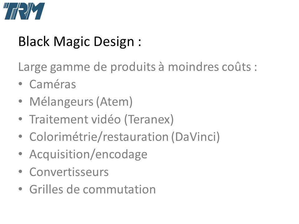 Black Magic Design : Large gamme de produits à moindres coûts : Caméras Mélangeurs (Atem) Traitement vidéo (Teranex) Colorimétrie/restauration (DaVinci) Acquisition/encodage Convertisseurs Grilles de commutation