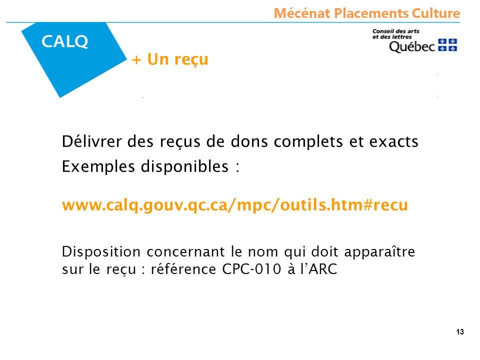 Délivrer des reçus de dons complets et exacts Exemples disponibles : www.calq.gouv.qc.ca/mpc/outils.htm#recu Disposition concernant le nom qui doit apparaître sur le reçu : référence CPC-010 à lARC + Un reçu 13