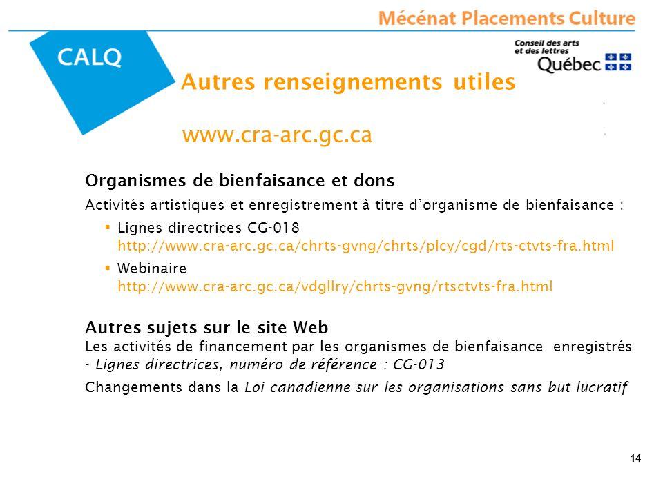 www.cra-arc.gc.ca Organismes de bienfaisance et dons Activités artistiques et enregistrement à titre dorganisme de bienfaisance : Lignes directrices CG-018 http://www.cra-arc.gc.ca/chrts-gvng/chrts/plcy/cgd/rts-ctvts-fra.html Webinaire http://www.cra-arc.gc.ca/vdgllry/chrts-gvng/rtsctvts-fra.html Autres sujets sur le site Web Les activités de financement par les organismes de bienfaisance enregistrés - Lignes directrices, numéro de référence : CG-013 Changements dans la Loi canadienne sur les organisations sans but lucratif Autres renseignements utiles 14