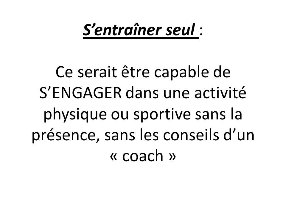 Sentraîner seul : Ce serait être capable de SENGAGER dans une activité physique ou sportive sans la présence, sans les conseils dun « coach »