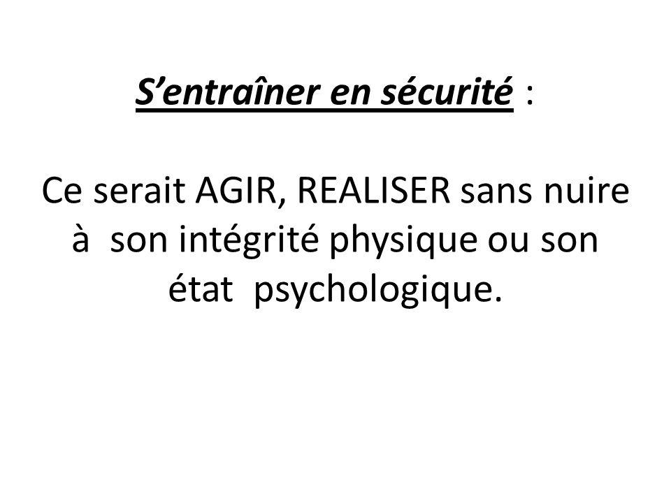 Sentraîner en sécurité : Ce serait AGIR, REALISER sans nuire à son intégrité physique ou son état psychologique.
