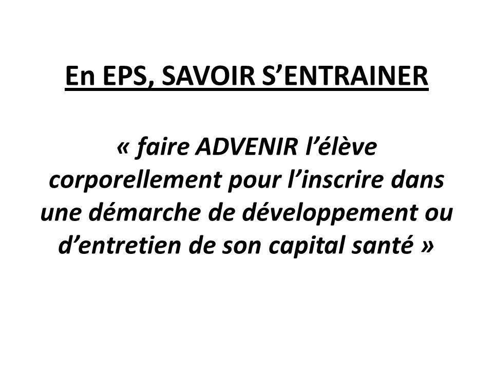 En EPS, SAVOIR SENTRAINER « faire ADVENIR lélève corporellement pour linscrire dans une démarche de développement ou dentretien de son capital santé »