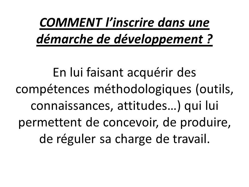 COMMENT linscrire dans une démarche de développement ? En lui faisant acquérir des compétences méthodologiques (outils, connaissances, attitudes…) qui