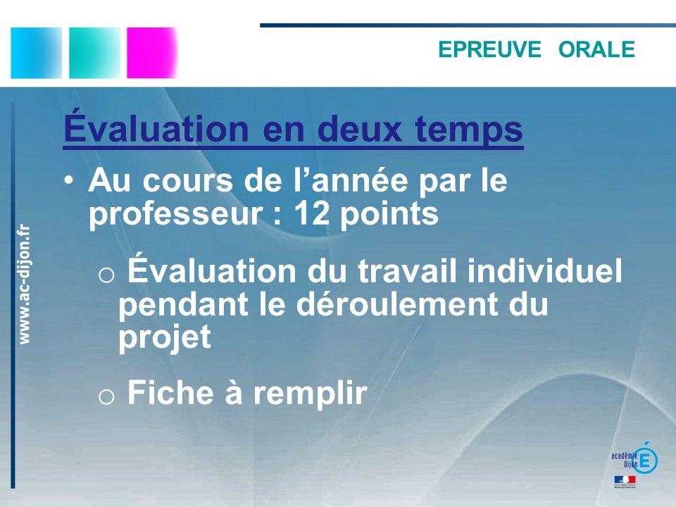 EPREUVE ORALE Évaluation en deux temps Au cours de lannée par le professeur : 12 points o Évaluation du travail individuel pendant le déroulement du projet o Fiche à remplir