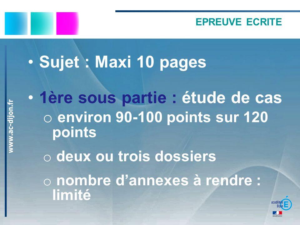 EPREUVE ECRITE Sujet : Maxi 10 pages 1ère sous partie : étude de cas o environ 90-100 points sur 120 points o deux ou trois dossiers o nombre dannexes à rendre : limité