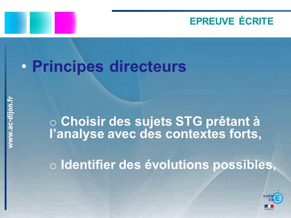 EPREUVE ÉCRITE Principes directeurs o Choisir des sujets STG prêtant à lanalyse avec des contextes forts, o Identifier des évolutions possibles,